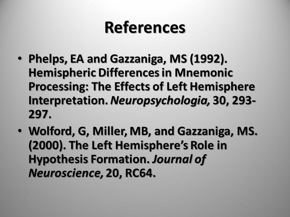 References Phelps, EA and Gazzaniga, MS (1992). Hemispheric Differences in Mnemonic Processing: The Effects of Left Hemisphere Interpretation. Neurops