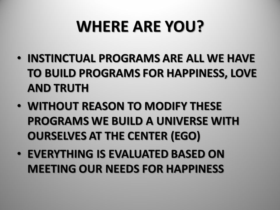 WHERE ARE YOU? INSTINCTUAL PROGRAMS ARE ALL WE HAVE TO BUILD PROGRAMS FOR HAPPINESS, LOVE AND TRUTH INSTINCTUAL PROGRAMS ARE ALL WE HAVE TO BUILD PROG