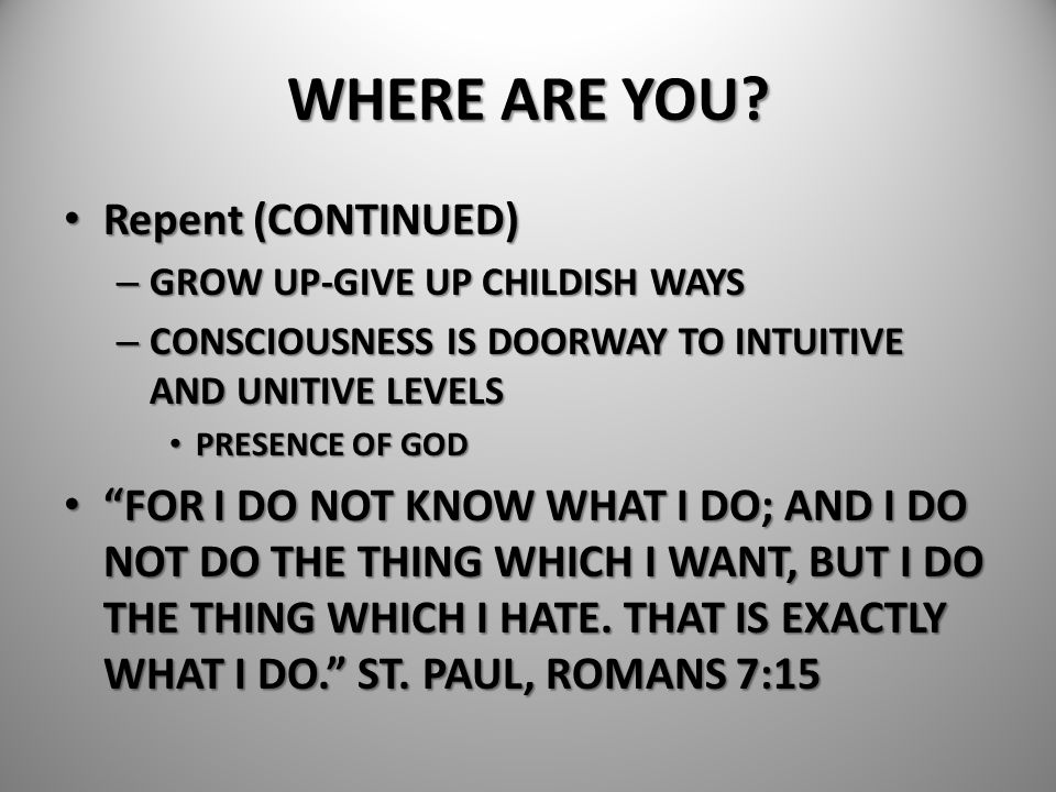 WHERE ARE YOU? Repent (CONTINUED) Repent (CONTINUED) – GROW UP-GIVE UP CHILDISH WAYS – CONSCIOUSNESS IS DOORWAY TO INTUITIVE AND UNITIVE LEVELS PRESEN