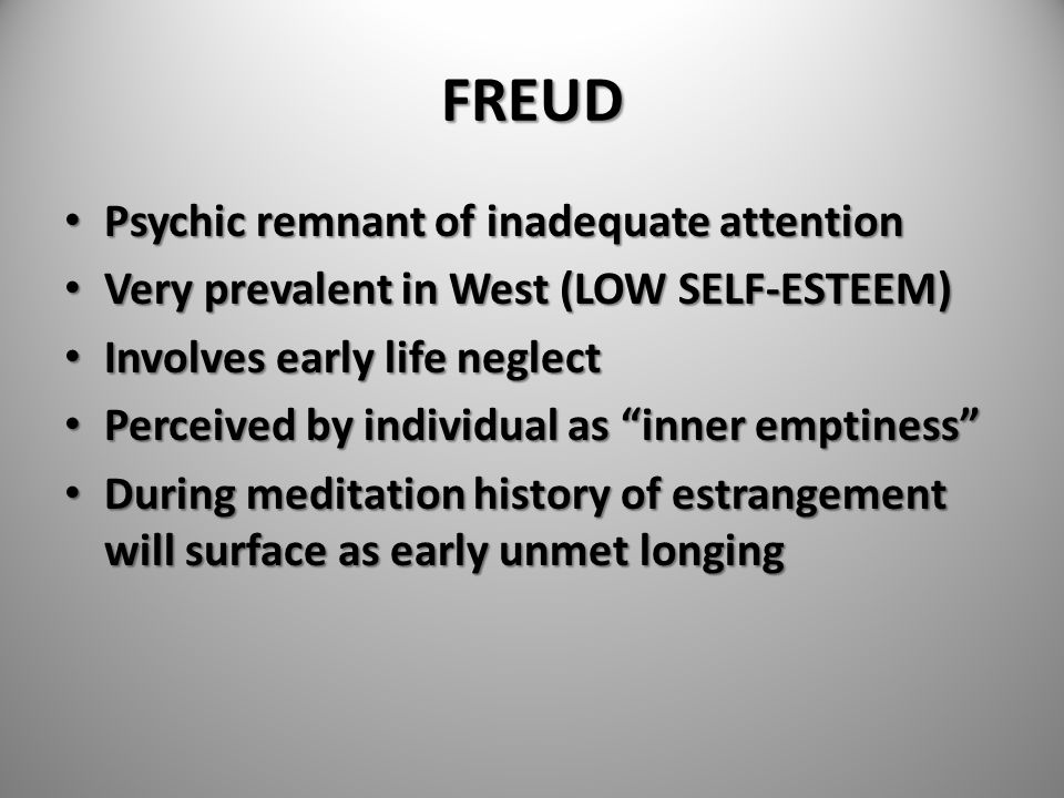 FREUD Psychic remnant of inadequate attention Psychic remnant of inadequate attention Very prevalent in West (LOW SELF-ESTEEM) Very prevalent in West
