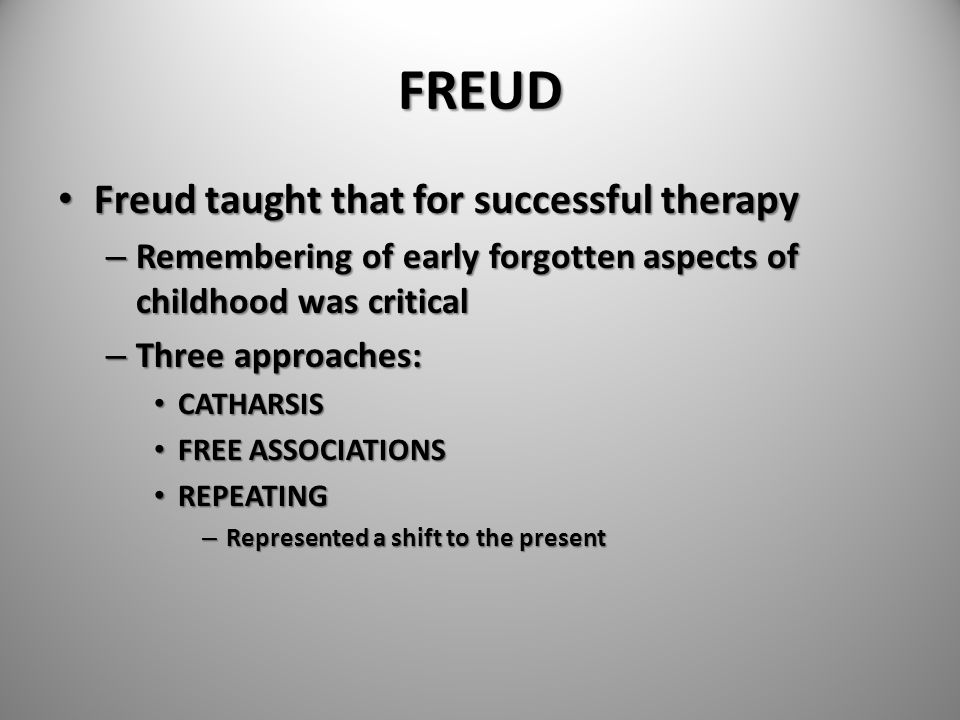 FREUD Freud taught that for successful therapy Freud taught that for successful therapy – Remembering of early forgotten aspects of childhood was crit
