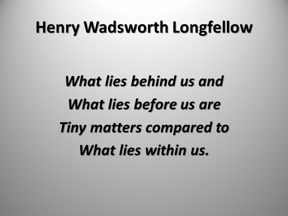 Henry Wadsworth Longfellow What lies behind us and What lies before us are Tiny matters compared to What lies within us.