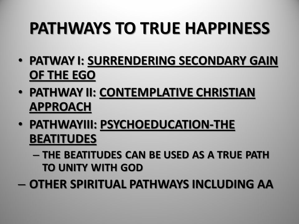 PATHWAYS TO TRUE HAPPINESS PATWAY I: SURRENDERING SECONDARY GAIN OF THE EGO PATWAY I: SURRENDERING SECONDARY GAIN OF THE EGO PATHWAY II: CONTEMPLATIVE