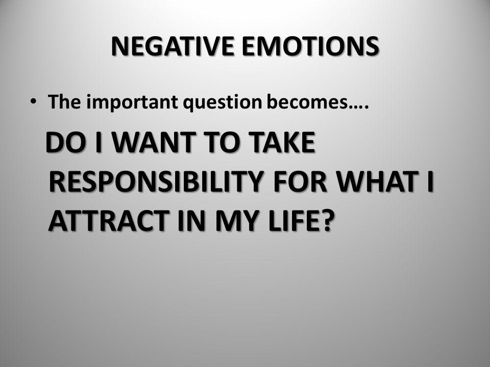 NEGATIVE EMOTIONS The important question becomes…. DO I WANT TO TAKE RESPONSIBILITY FOR WHAT I ATTRACT IN MY LIFE? DO I WANT TO TAKE RESPONSIBILITY FO