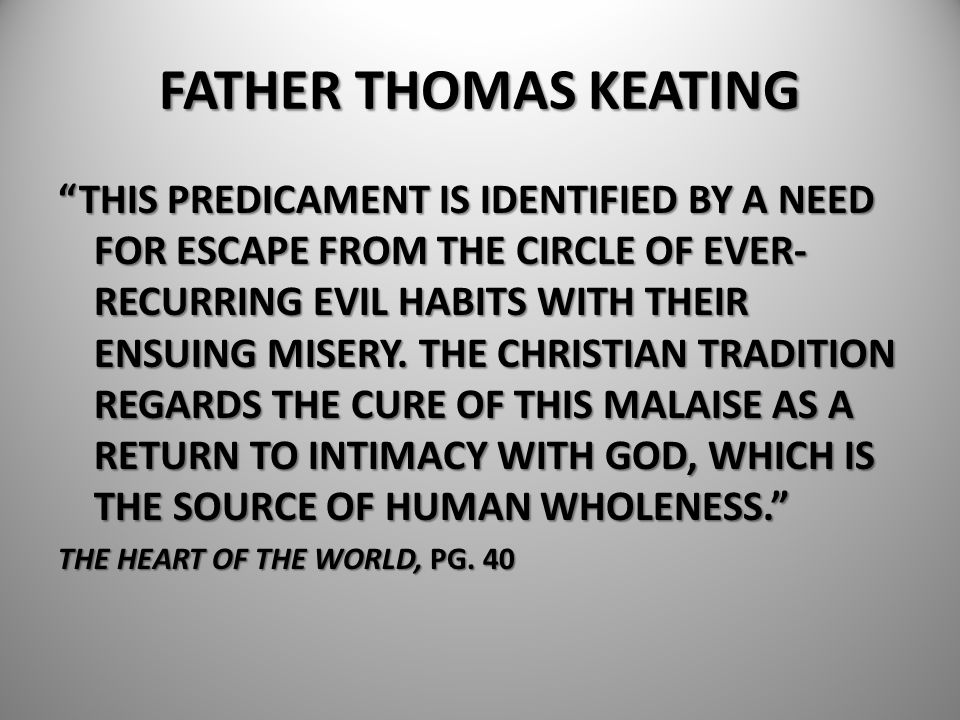 """FATHER THOMAS KEATING """"THIS PREDICAMENT IS IDENTIFIED BY A NEED FOR ESCAPE FROM THE CIRCLE OF EVER- RECURRING EVIL HABITS WITH THEIR ENSUING MISERY. T"""