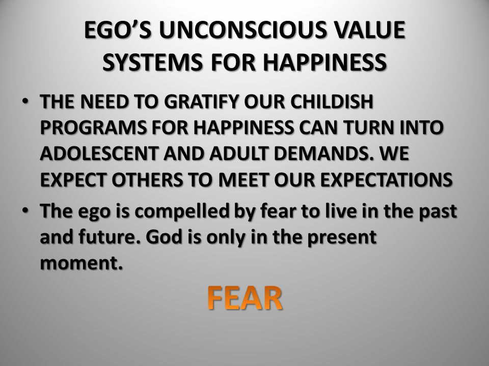 EGO'S UNCONSCIOUS VALUE SYSTEMS FOR HAPPINESS THE NEED TO GRATIFY OUR CHILDISH PROGRAMS FOR HAPPINESS CAN TURN INTO ADOLESCENT AND ADULT DEMANDS. WE E