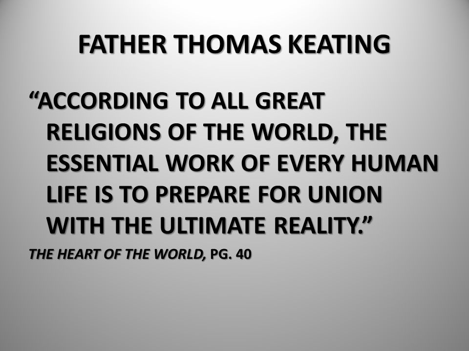 """FATHER THOMAS KEATING """"ACCORDING TO ALL GREAT RELIGIONS OF THE WORLD, THE ESSENTIAL WORK OF EVERY HUMAN LIFE IS TO PREPARE FOR UNION WITH THE ULTIMATE"""