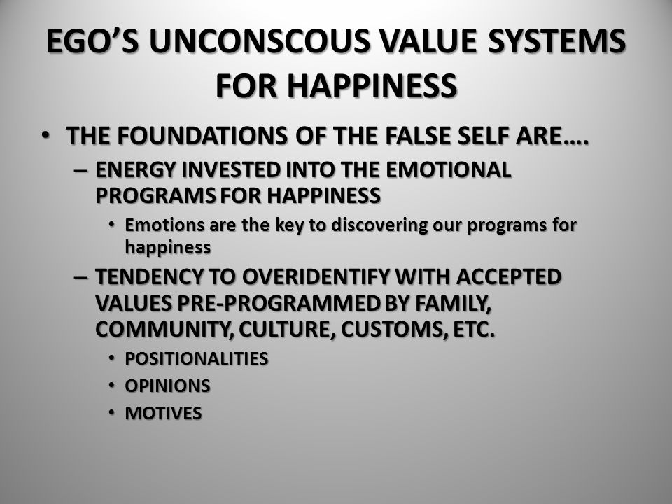 EGO'S UNCONSCOUS VALUE SYSTEMS FOR HAPPINESS THE FOUNDATIONS OF THE FALSE SELF ARE…. THE FOUNDATIONS OF THE FALSE SELF ARE…. – ENERGY INVESTED INTO TH