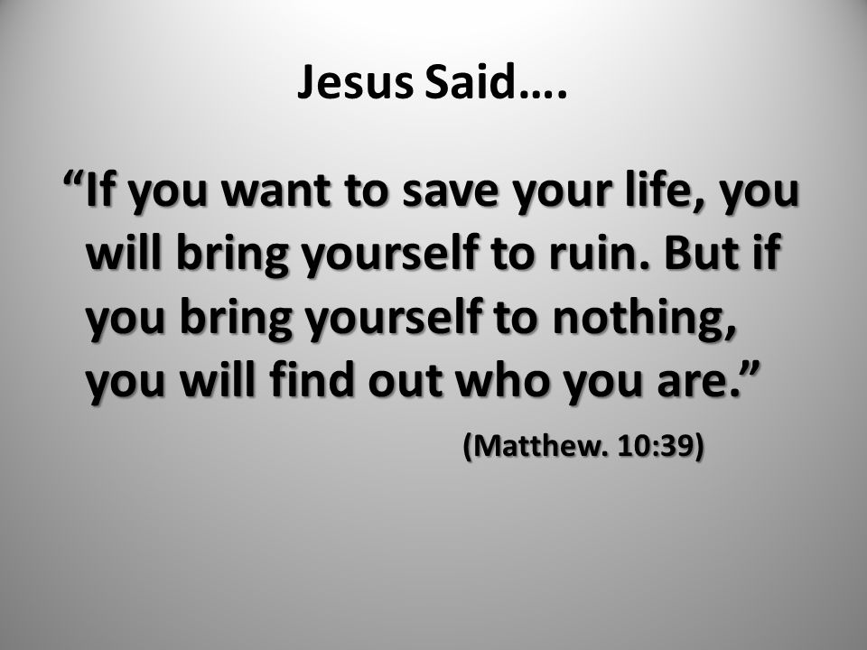 """Jesus Said…. """"If you want to save your life, you will bring yourself to ruin. But if you bring yourself to nothing, you will find out who you are."""" (M"""