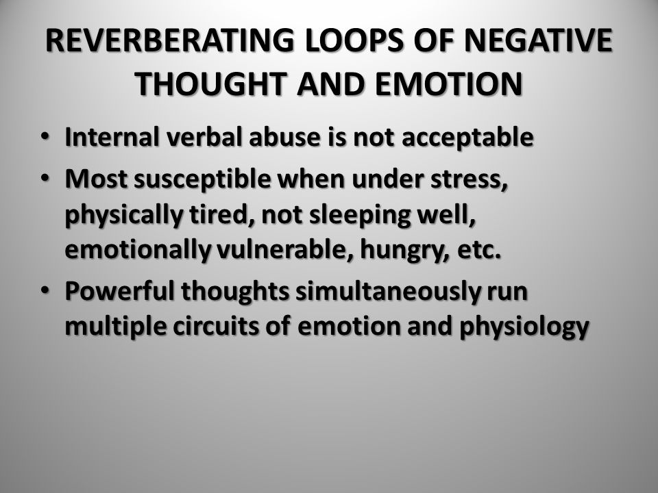 REVERBERATING LOOPS OF NEGATIVE THOUGHT AND EMOTION Internal verbal abuse is not acceptable Internal verbal abuse is not acceptable Most susceptible w