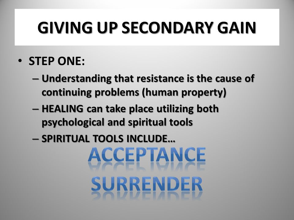 GIVING UP SECONDARY GAIN STEP ONE: – Understanding that resistance is the cause of continuing problems (human property) – HEALING can take place utili