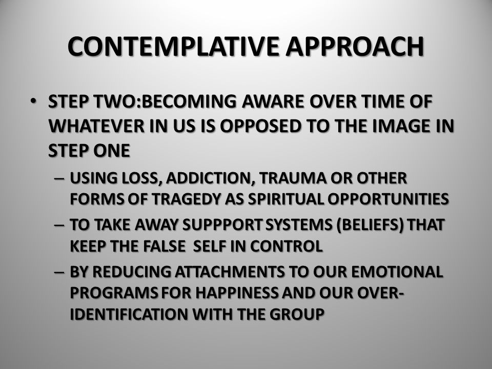 CONTEMPLATIVE APPROACH STEP TWO:BECOMING AWARE OVER TIME OF WHATEVER IN US IS OPPOSED TO THE IMAGE IN STEP ONE STEP TWO:BECOMING AWARE OVER TIME OF WH
