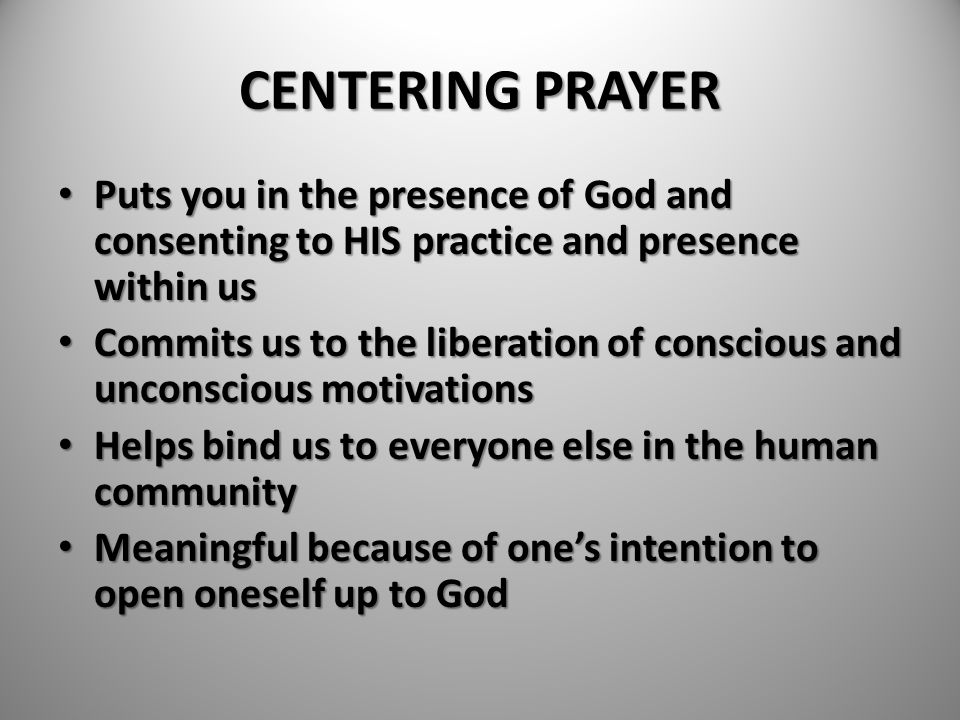 CENTERING PRAYER Puts you in the presence of God and consenting to HIS practice and presence within us Puts you in the presence of God and consenting
