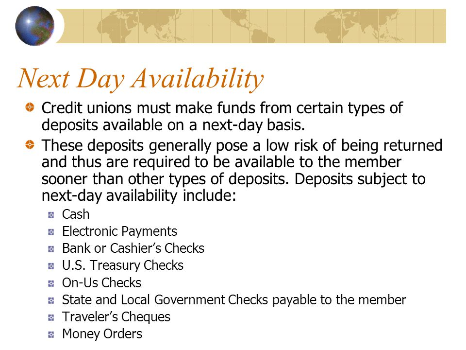 Next Day Availability Credit unions must make funds from certain types of deposits available on a next-day basis.