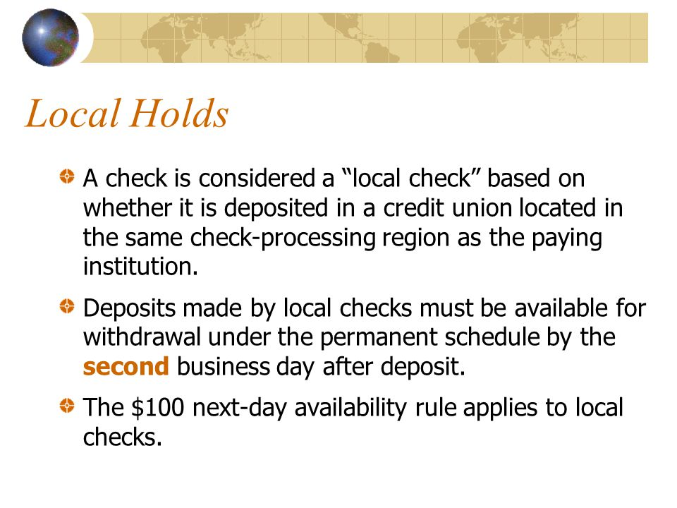 Local Holds A check is considered a local check based on whether it is deposited in a credit union located in the same check-processing region as the paying institution.
