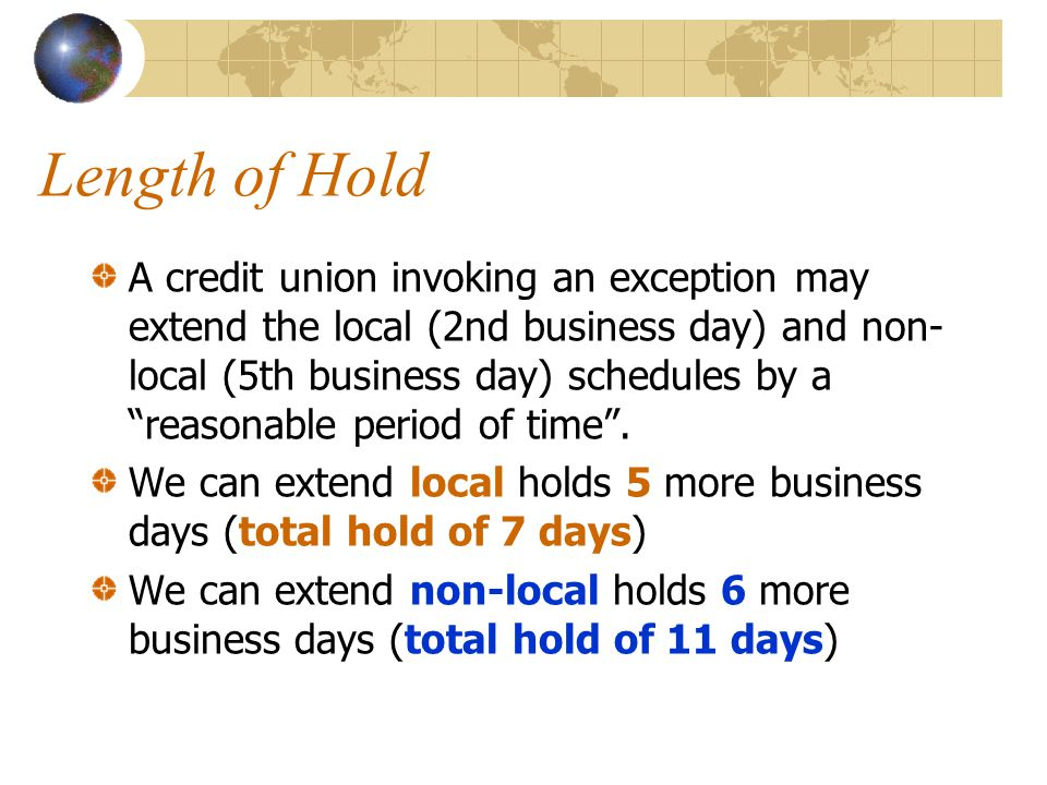 Length of Hold A credit union invoking an exception may extend the local (2nd business day) and non- local (5th business day) schedules by a reasonable period of time .