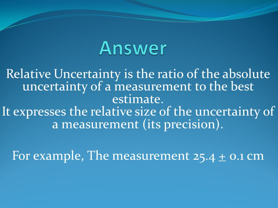 Relative Uncertainty is the ratio of the absolute uncertainty of a measurement to the best estimate. It expresses the relative size of the uncertainty