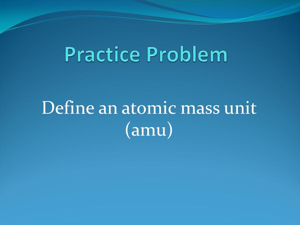 Define an atomic mass unit (amu)