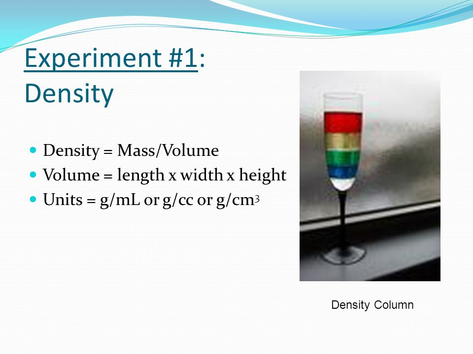 Experiment #1: Density Density = Mass/Volume Volume = length x width x height Units = g/mL or g/cc or g/cm 3 Density Column