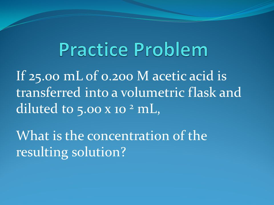If 25.00 mL of 0.200 M acetic acid is transferred into a volumetric flask and diluted to 5.00 x 10 2 mL, What is the concentration of the resulting solution