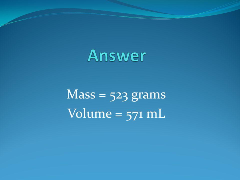 Mass = 523 grams Volume = 571 mL