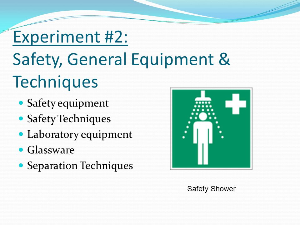 Experiment #2: Safety, General Equipment & Techniques Safety equipment Safety Techniques Laboratory equipment Glassware Separation Techniques Safety S