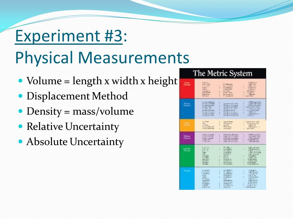 Experiment #3: Physical Measurements Volume = length x width x height Displacement Method Density = mass/volume Relative Uncertainty Absolute Uncertainty