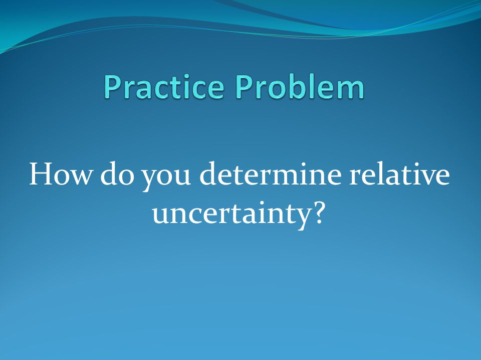 Relative Uncertainty is the ratio of the absolute uncertainty of a measurement to the best estimate.