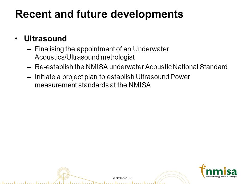 © NMISA 2012 Recent and future developments Ultrasound –Finalising the appointment of an Underwater Acoustics/Ultrasound metrologist –Re-establish the NMISA underwater Acoustic National Standard –Initiate a project plan to establish Ultrasound Power measurement standards at the NMISA