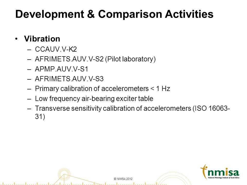 © NMISA 2012 Development & Comparison Activities Vibration –CCAUV.V-K2 –AFRIMETS.AUV.V-S2 (Pilot laboratory) –APMP.AUV.V-S1 –AFRIMETS.AUV.V-S3 –Primary calibration of accelerometers < 1 Hz –Low frequency air-bearing exciter table –Transverse sensitivity calibration of accelerometers (ISO 16063- 31)
