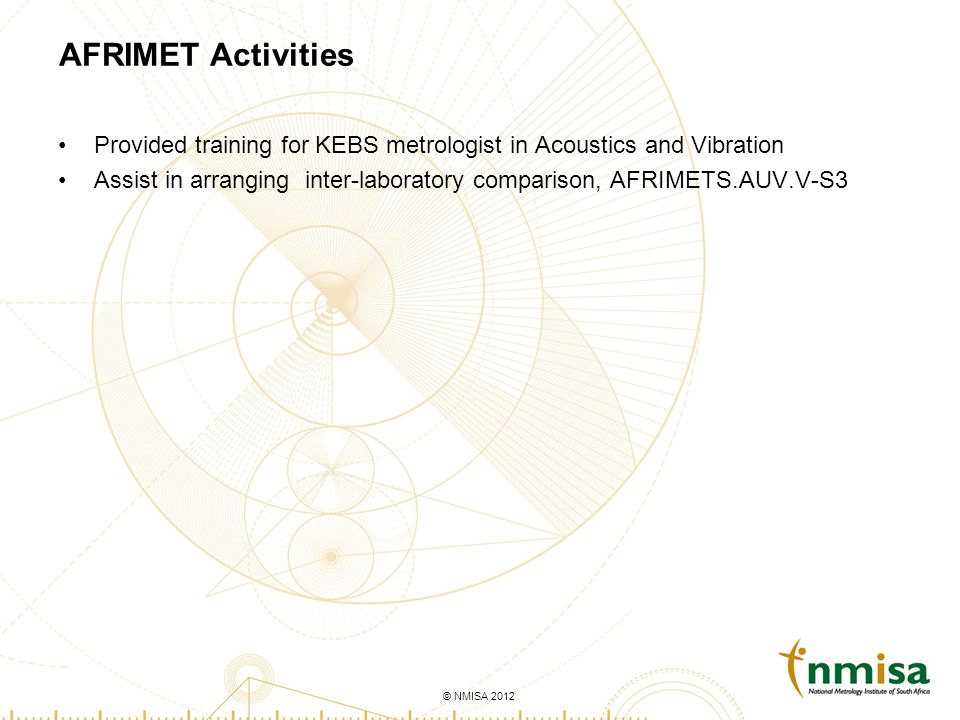 © NMISA 2010© NMISA 2012 AFRIMET Activities Provided training for KEBS metrologist in Acoustics and Vibration Assist in arranging inter-laboratory comparison, AFRIMETS.AUV.V-S3