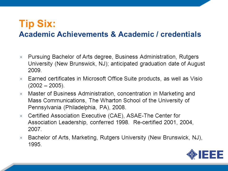 Tip Six: Academic Achievements & Academic / credentials Pursuing Bachelor of Arts degree, Business Administration, Rutgers University (New Brunswick, NJ); anticipated graduation date of August 2009.