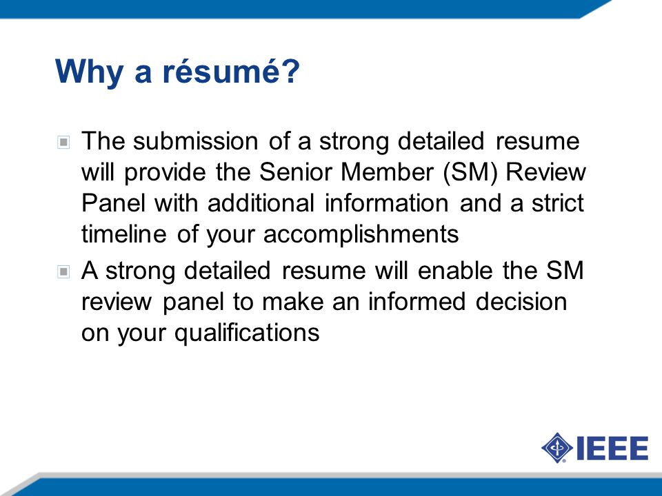 Why a résumé? The submission of a strong detailed resume will provide the Senior Member (SM) Review Panel with additional information and a strict tim