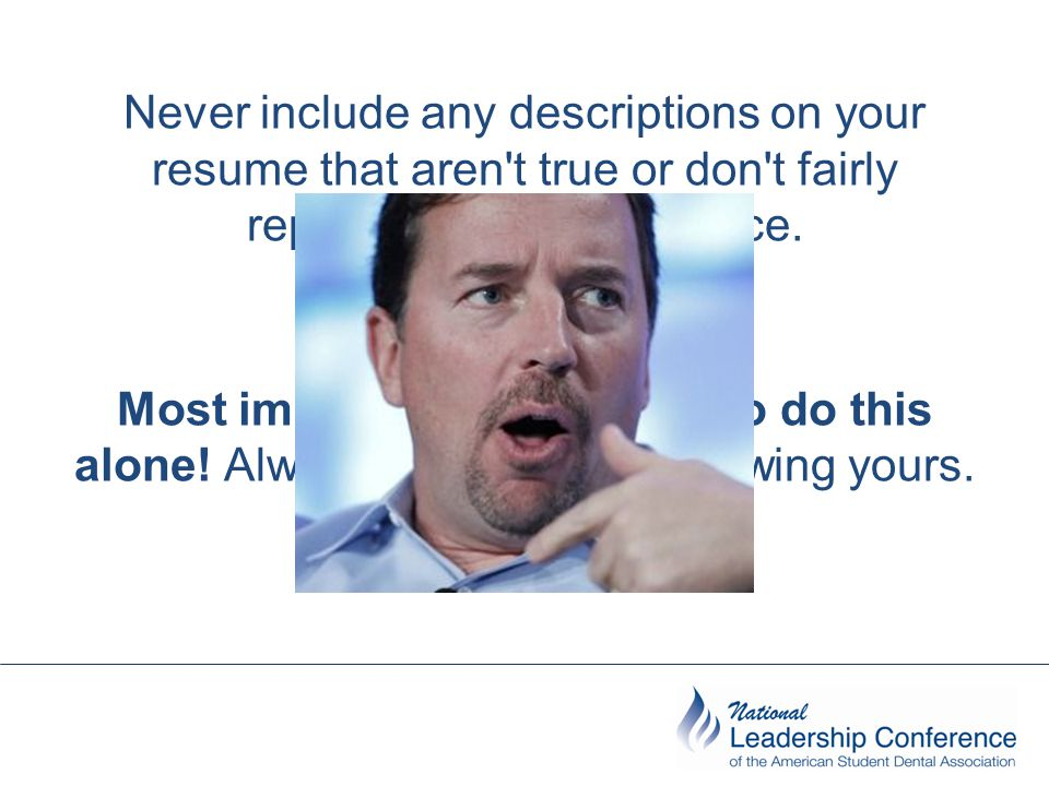 Never include any descriptions on your resume that aren t true or don t fairly represent your experience.