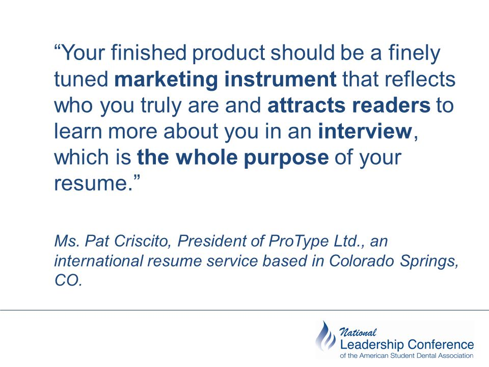Your finished product should be a finely tuned marketing instrument that reflects who you truly are and attracts readers to learn more about you in an interview, which is the whole purpose of your resume. Ms.