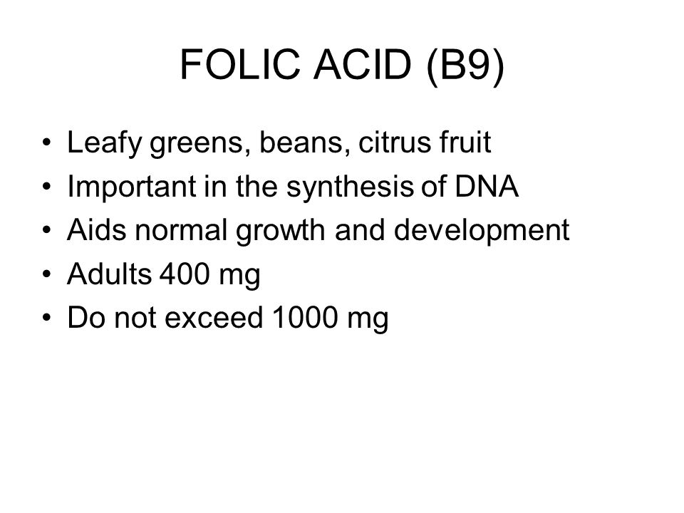 FOLIC ACID (B9) Leafy greens, beans, citrus fruit Important in the synthesis of DNA Aids normal growth and development Adults 400 mg Do not exceed 1000 mg