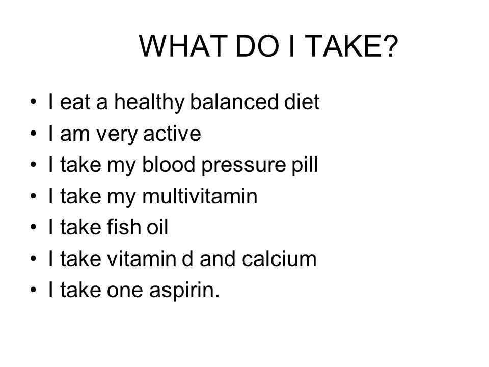 WHAT DO I TAKE? I eat a healthy balanced diet I am very active I take my blood pressure pill I take my multivitamin I take fish oil I take vitamin d a