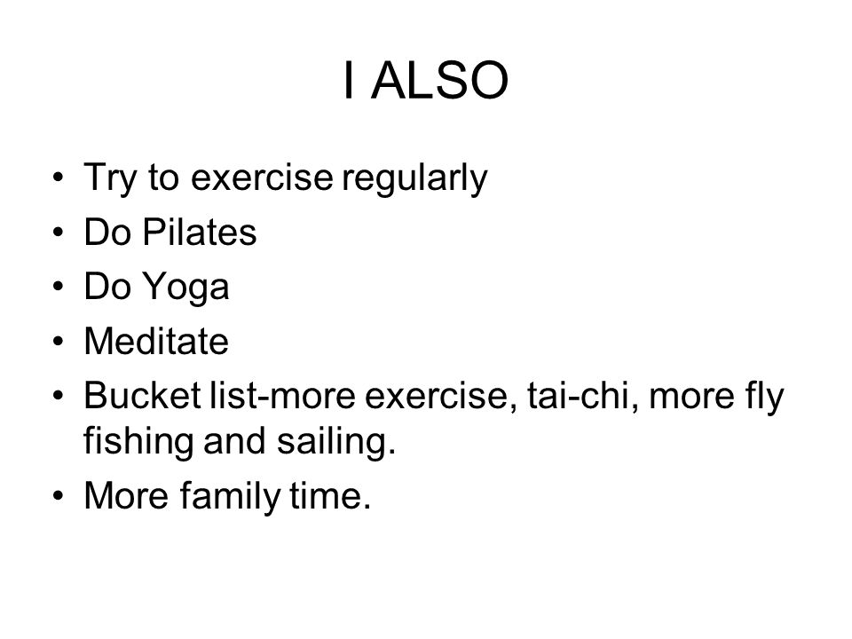 I ALSO Try to exercise regularly Do Pilates Do Yoga Meditate Bucket list-more exercise, tai-chi, more fly fishing and sailing.