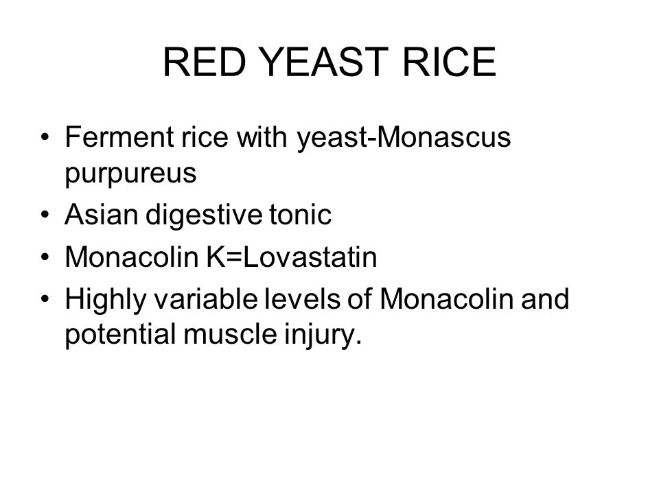 RED YEAST RICE Ferment rice with yeast-Monascus purpureus Asian digestive tonic Monacolin K=Lovastatin Highly variable levels of Monacolin and potential muscle injury.
