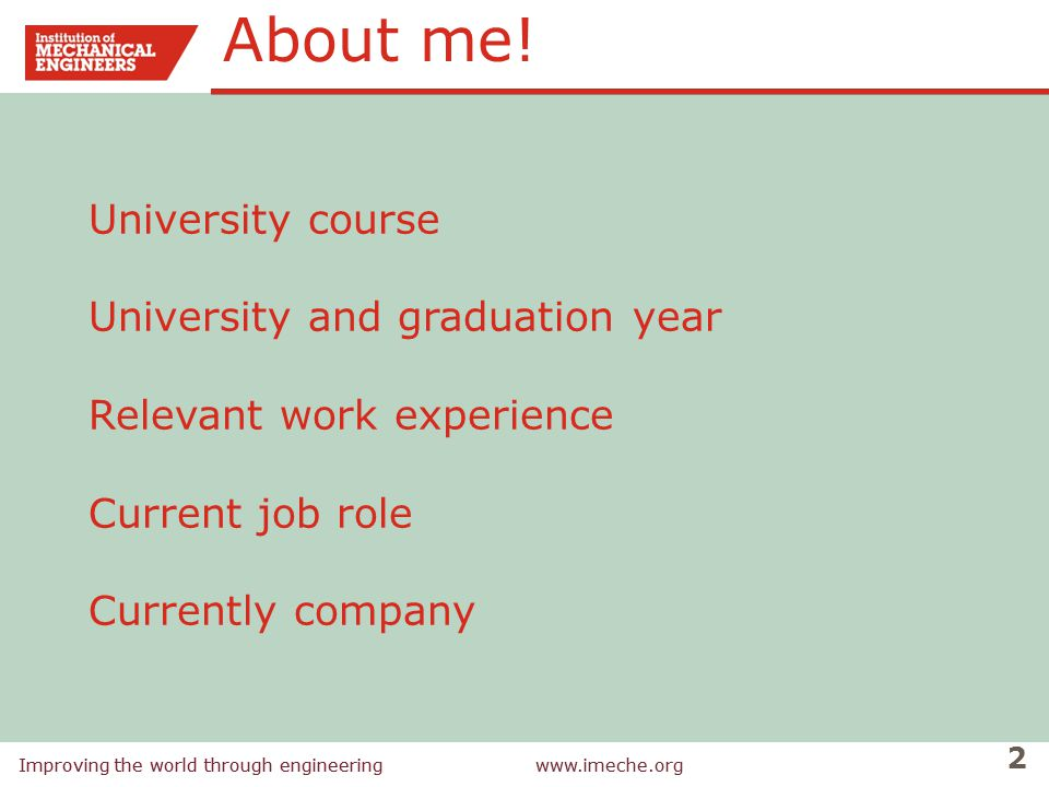 Improving the world through engineeringwww.imeche.org 2 Improving the world through engineeringwww.imeche.org University course University and graduation year Relevant work experience Current job role Currently company About me!