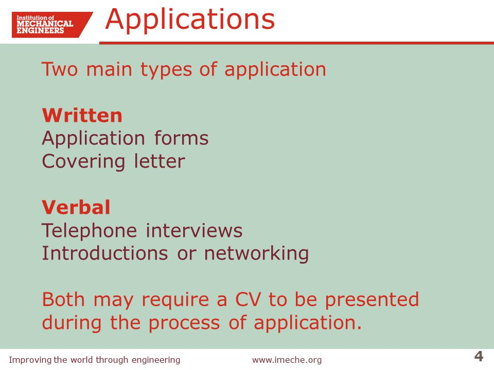 Improving the world through engineeringwww.imeche.org 4 Improving the world through engineeringwww.imeche.org Two main types of application Written Application forms Covering letter Verbal Telephone interviews Introductions or networking Both may require a CV to be presented during the process of application.