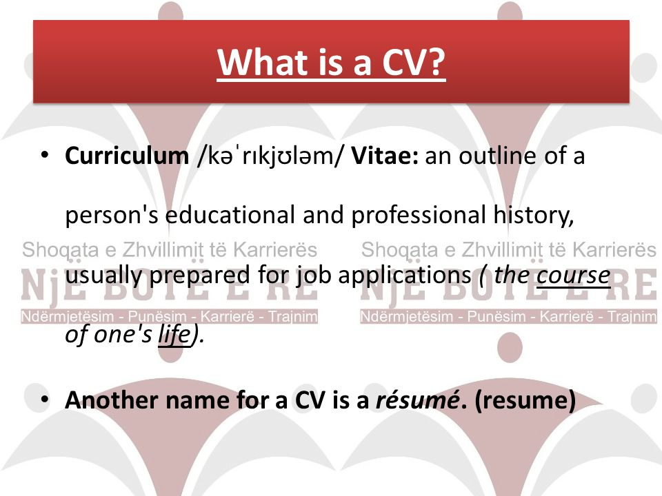 Curriculum /kəˈrɪkjʊləm/ Vitae: an outline of a person's educational and professional history, usually prepared for job applications ( the course of o