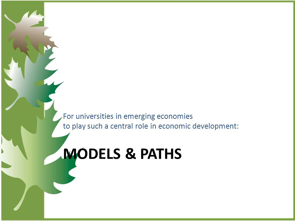 MODELS & PATHS For universities in emerging economies to play such a central role in economic development: