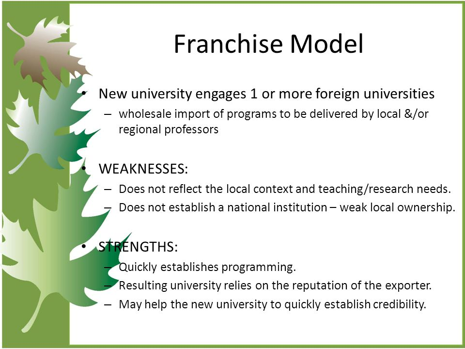 Franchise Model New university engages 1 or more foreign universities – wholesale import of programs to be delivered by local &/or regional professors WEAKNESSES: – Does not reflect the local context and teaching/research needs.