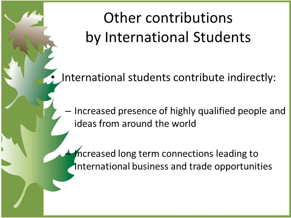Other contributions by International Students International students contribute indirectly: – Increased presence of highly qualified people and ideas from around the world – Increased long term connections leading to International business and trade opportunities
