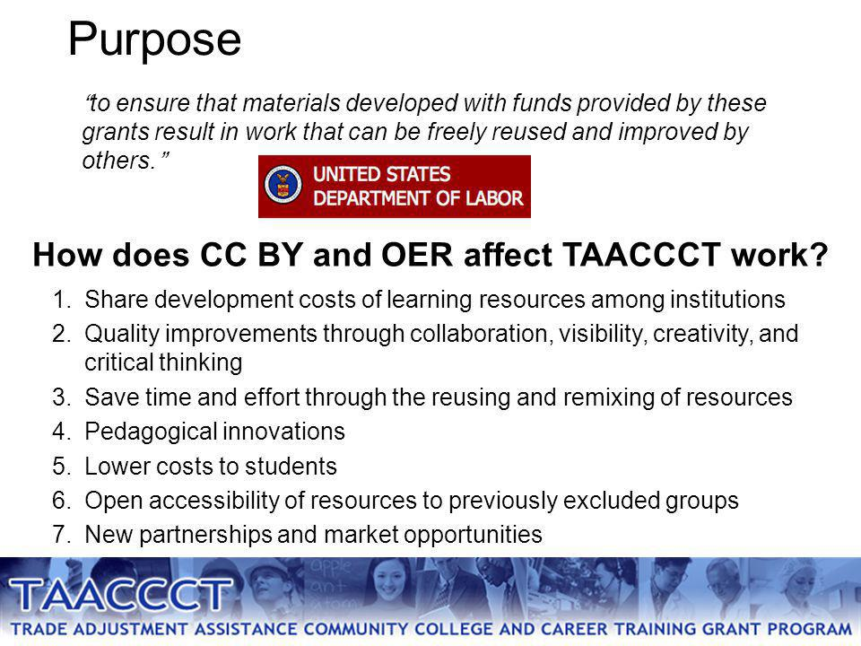 Purpose 1.Share development costs of learning resources among institutions 2.Quality improvements through collaboration, visibility, creativity, and critical thinking 3.Save time and effort through the reusing and remixing of resources 4.Pedagogical innovations 5.Lower costs to students 6.Open accessibility of resources to previously excluded groups 7.New partnerships and market opportunities to ensure that materials developed with funds provided by these grants result in work that can be freely reused and improved by others. How does CC BY and OER affect TAACCCT work