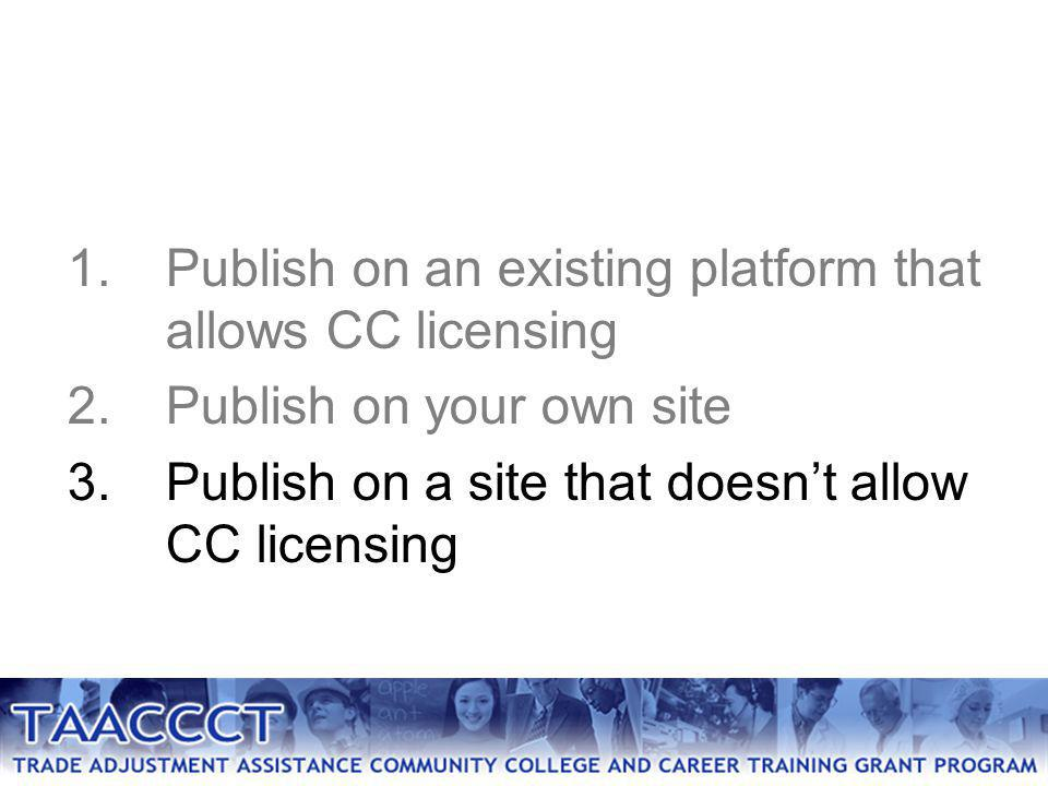 1.Publish on an existing platform that allows CC licensing 2.Publish on your own site 3.Publish on a site that doesn't allow CC licensing