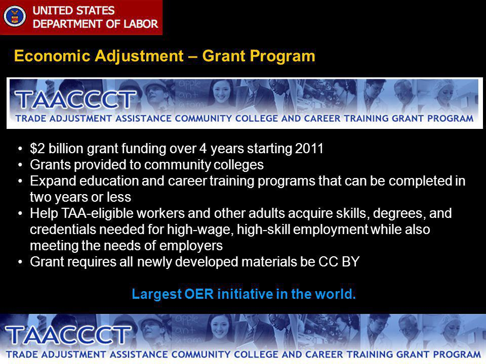Economic Adjustment – Grant Program $2 billion grant funding over 4 years starting 2011 Grants provided to community colleges Expand education and career training programs that can be completed in two years or less Help TAA-eligible workers and other adults acquire skills, degrees, and credentials needed for high-wage, high-skill employment while also meeting the needs of employers Grant requires all newly developed materials be CC BY Largest OER initiative in the world.
