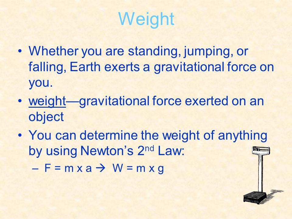 Weight Whether you are standing, jumping, or falling, Earth exerts a gravitational force on you. weight—gravitational force exerted on an object You c