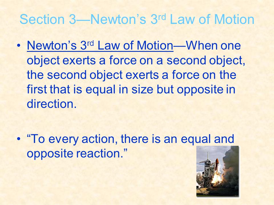 Section 3—Newton's 3 rd Law of Motion Newton's 3 rd Law of Motion—When one object exerts a force on a second object, the second object exerts a force